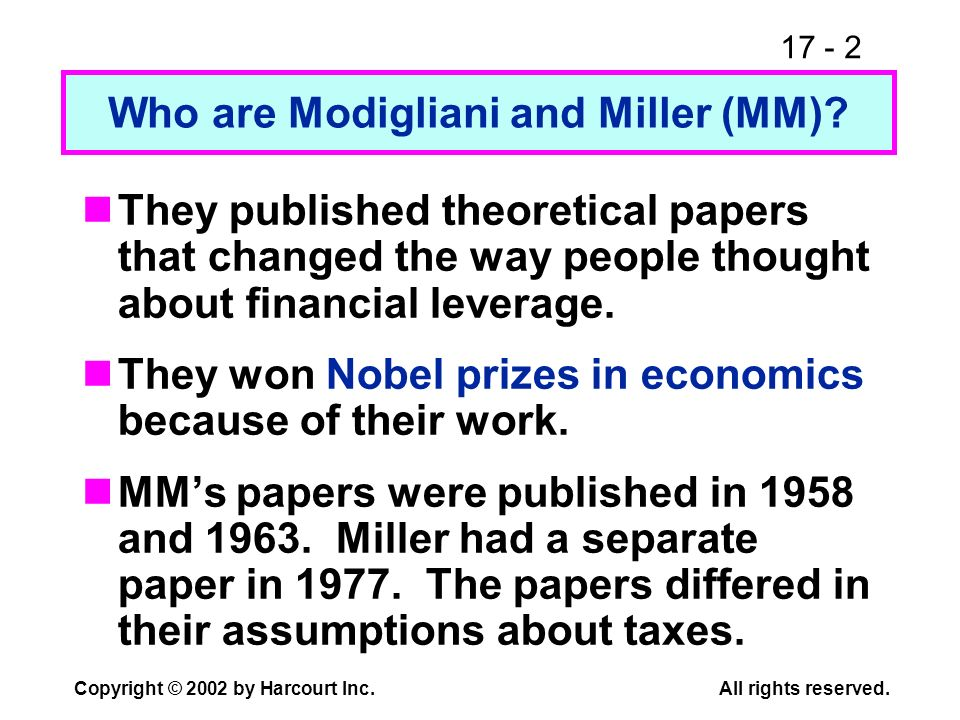 17 - 2 Copyright © 2002 by Harcourt Inc.All rights reserved. Who are Modigliani and Miller (MM)? They published theoretical papers that changed the wa