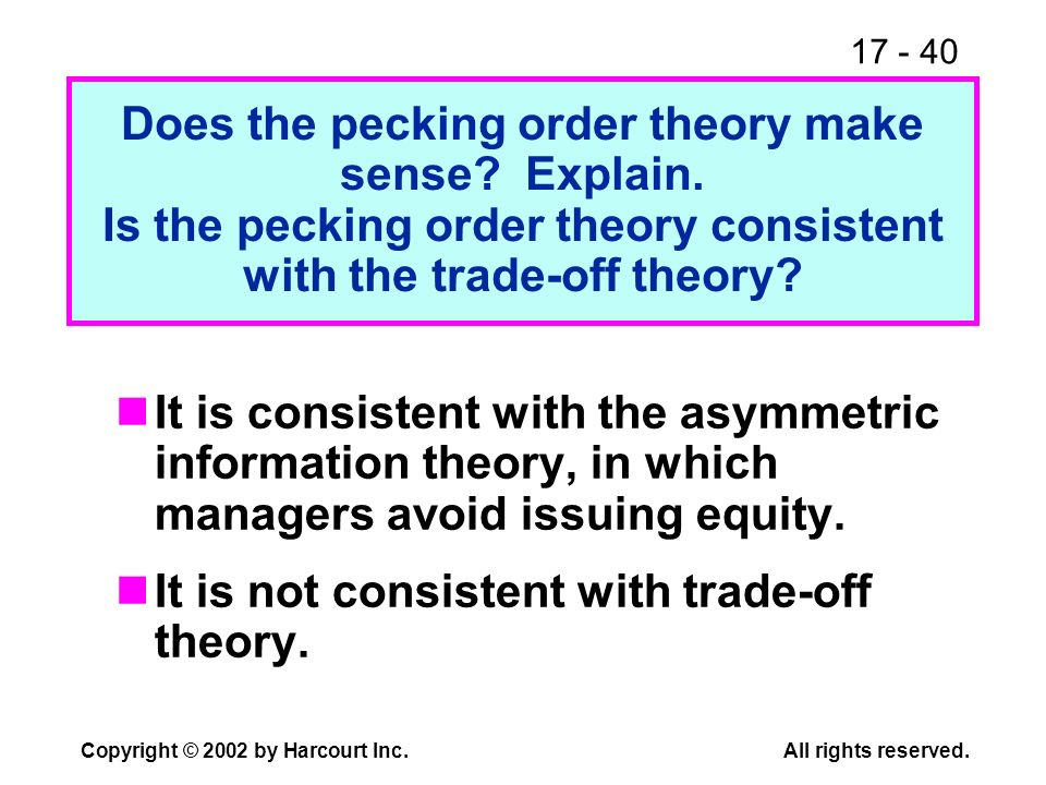 17 - 40 Copyright © 2002 by Harcourt Inc.All rights reserved. Does the pecking order theory make sense? Explain. Is the pecking order theory consisten