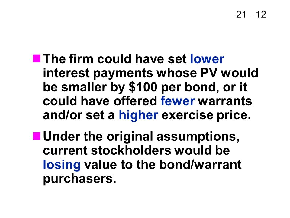 21 - 12 The firm could have set lower interest payments whose PV would be smaller by $100 per bond, or it could have offered fewer warrants and/or set
