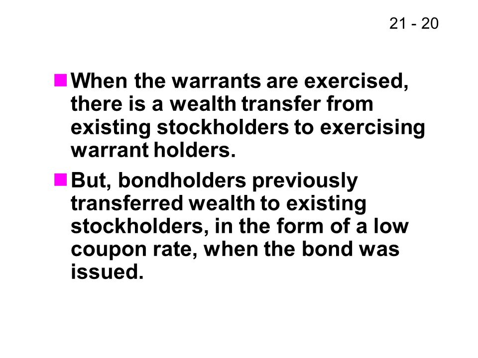 21 - 20 When the warrants are exercised, there is a wealth transfer from existing stockholders to exercising warrant holders. But, bondholders previou
