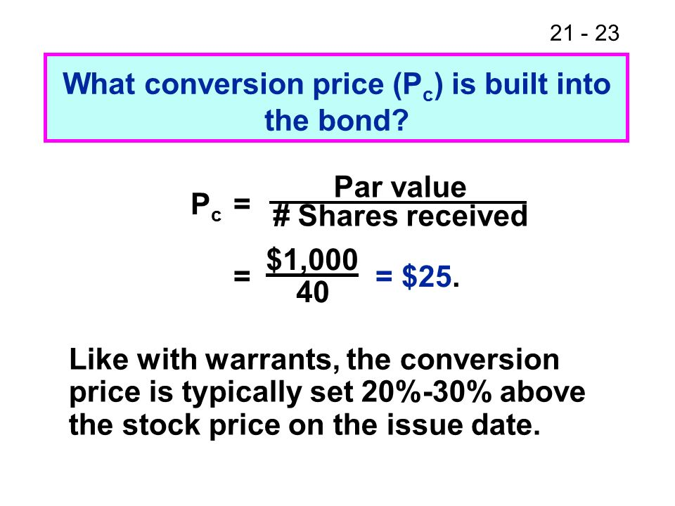 21 - 23 What conversion price (P c ) is built into the bond? Like with warrants, the conversion price is typically set 20%-30% above the stock price o