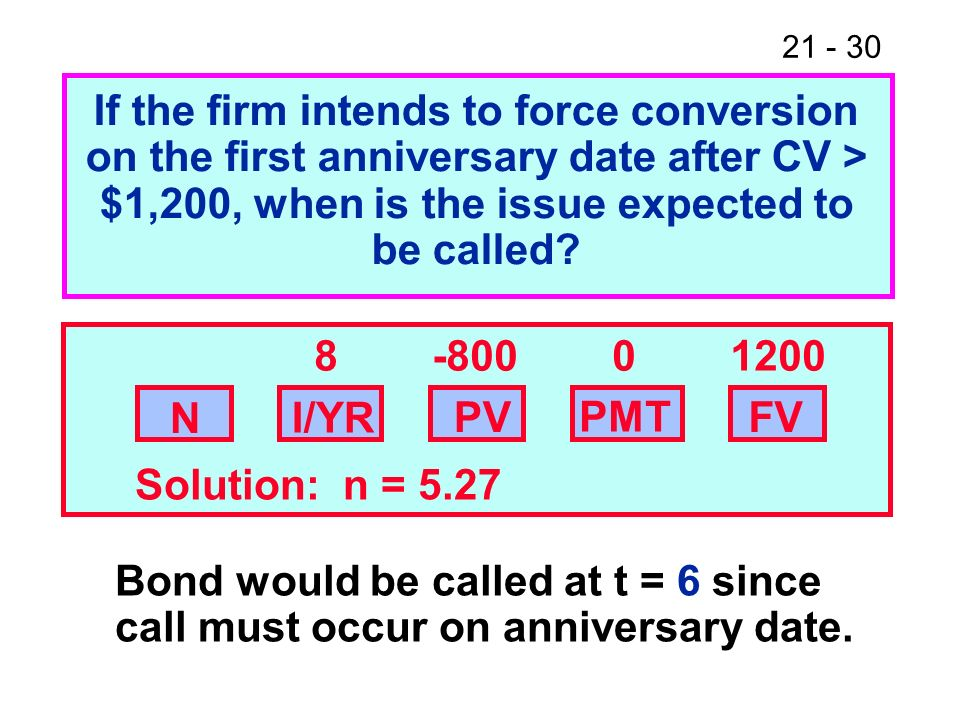 21 - 30 If the firm intends to force conversion on the first anniversary date after CV > $1,200, when is the issue expected to be called? PVFV 8 -800