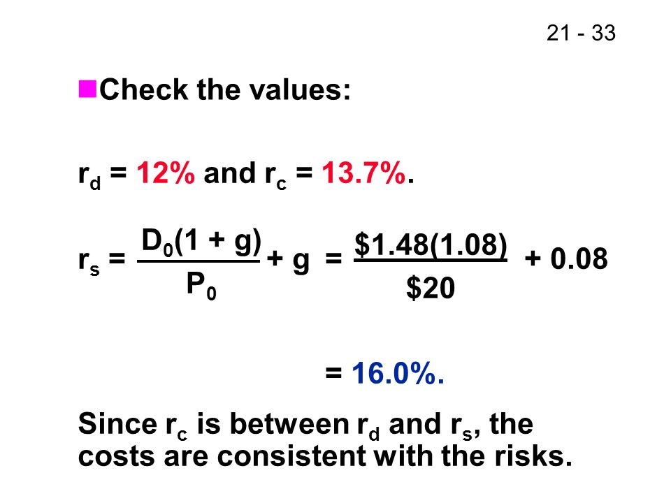 21 - 33 r d = 12% and r c = 13.7%. r s = + g= + 0.08 = 16.0%. Since r c is between r d and r s, the costs are consistent with the risks. Check the val