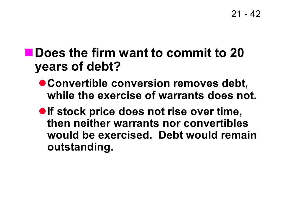21 - 42 Does the firm want to commit to 20 years of debt? Convertible conversion removes debt, while the exercise of warrants does not. If stock price