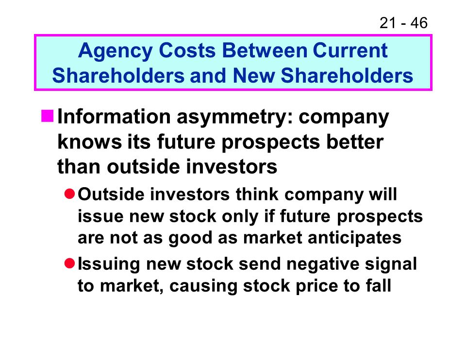 21 - 46 Agency Costs Between Current Shareholders and New Shareholders Information asymmetry: company knows its future prospects better than outside i