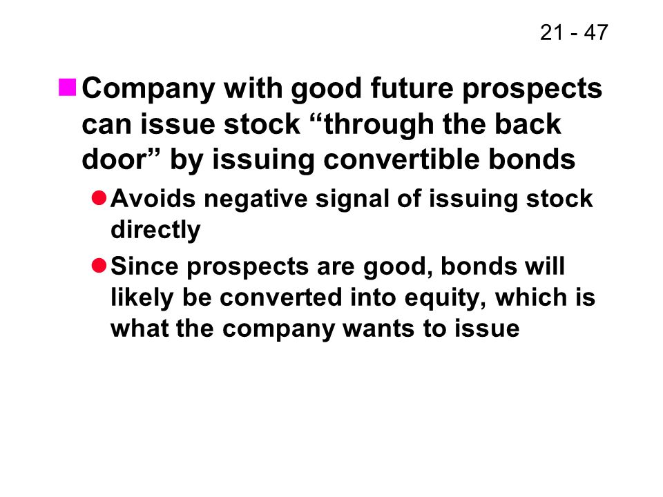 21 - 47 Company with good future prospects can issue stock through the back door by issuing convertible bonds Avoids negative signal of issuing stock