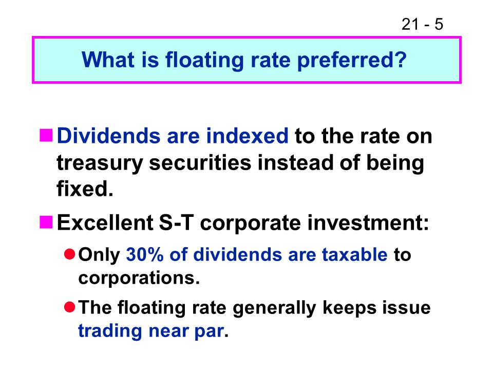 21 - 5 Dividends are indexed to the rate on treasury securities instead of being fixed. Excellent S-T corporate investment: Only 30% of dividends are