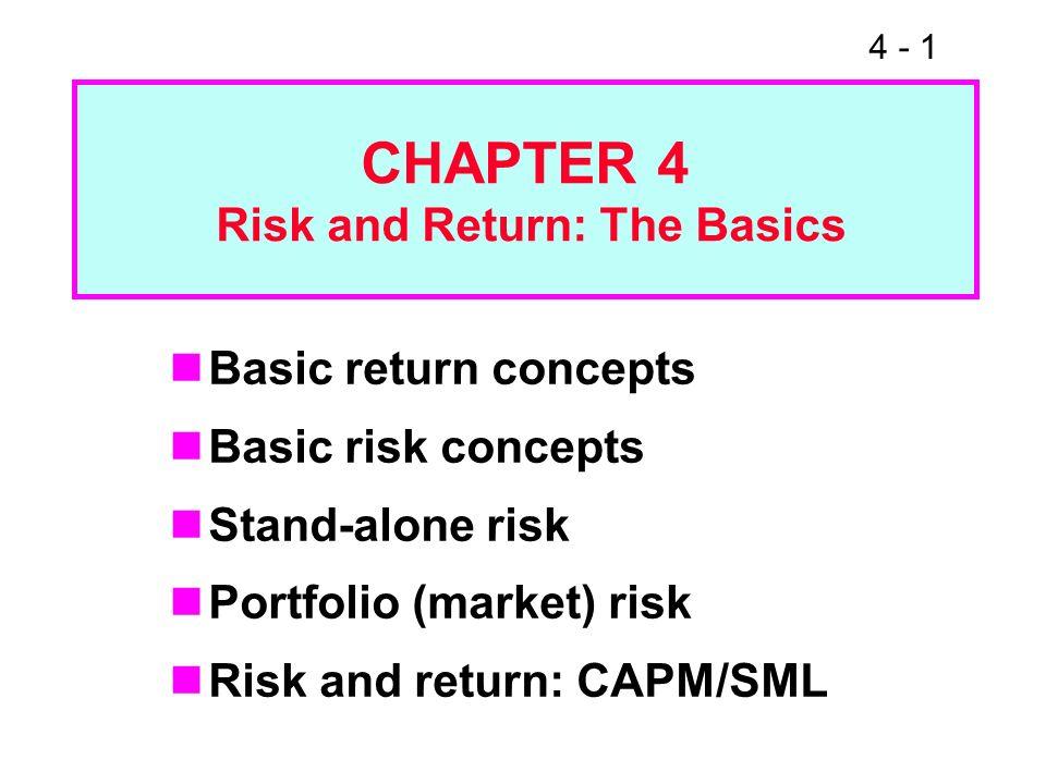 4 - 1 CHAPTER 4 Risk and Return: The Basics Basic return concepts Basic risk concepts Stand-alone risk Portfolio (market) risk Risk and return: CAPM/S