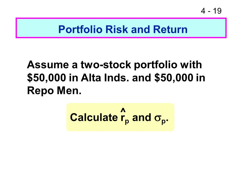 4 - 19 Portfolio Risk and Return Assume a two-stock portfolio with $50,000 in Alta Inds. and $50,000 in Repo Men. Calculate r p and p. ^