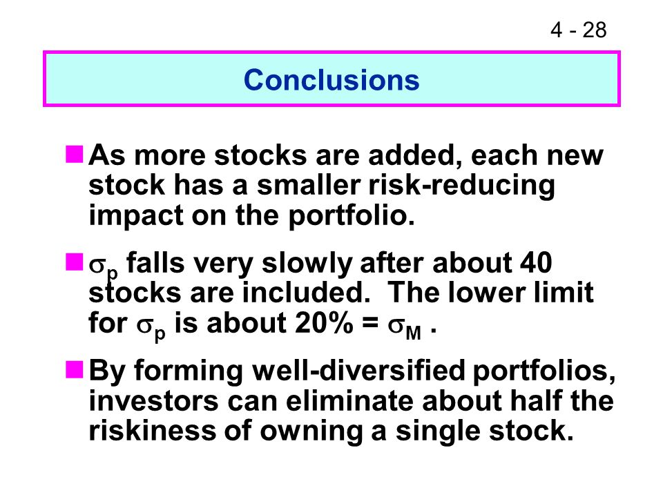 4 - 28 Conclusions As more stocks are added, each new stock has a smaller risk-reducing impact on the portfolio. p falls very slowly after about 40 st