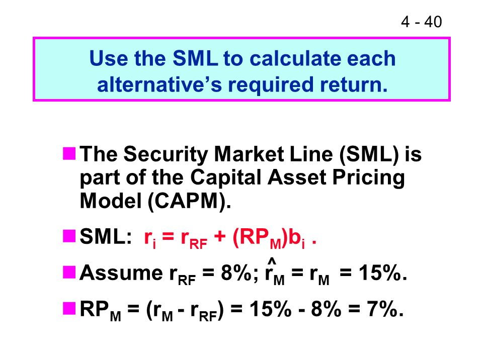 4 - 40 Use the SML to calculate each alternatives required return. The Security Market Line (SML) is part of the Capital Asset Pricing Model (CAPM). S