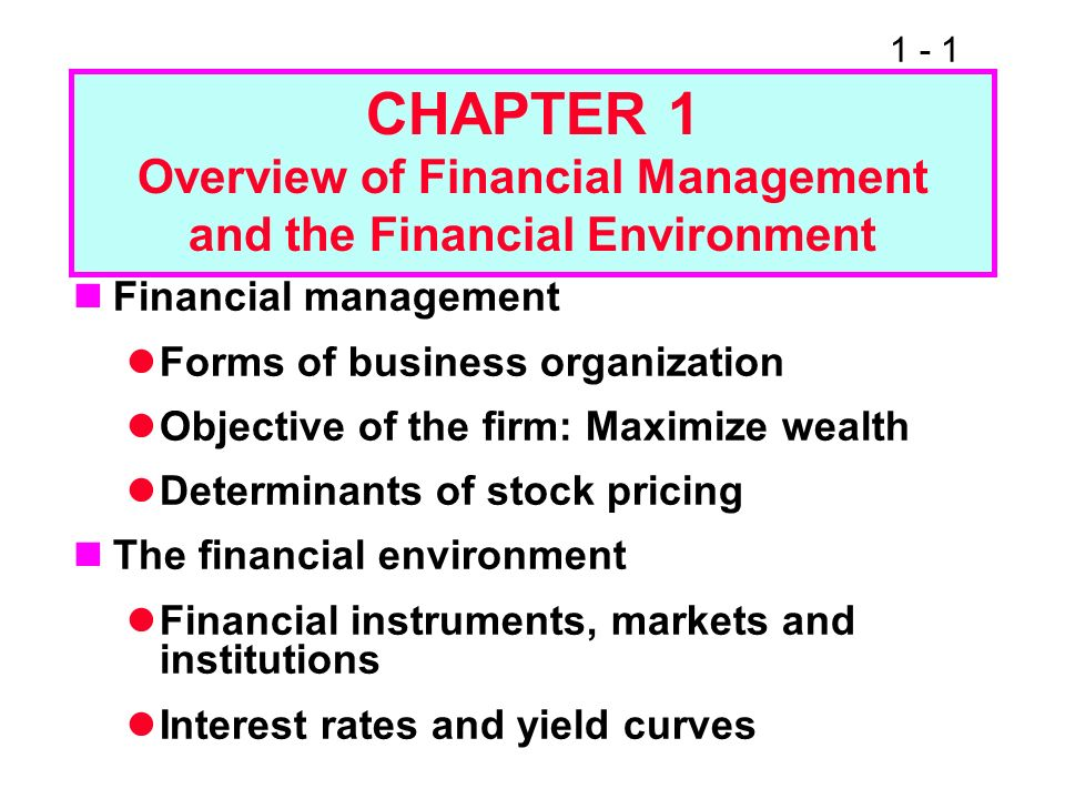 1 - 1 CHAPTER 1 Overview of Financial Management and the Financial Environment Financial management Forms of business organization Objective of the fi