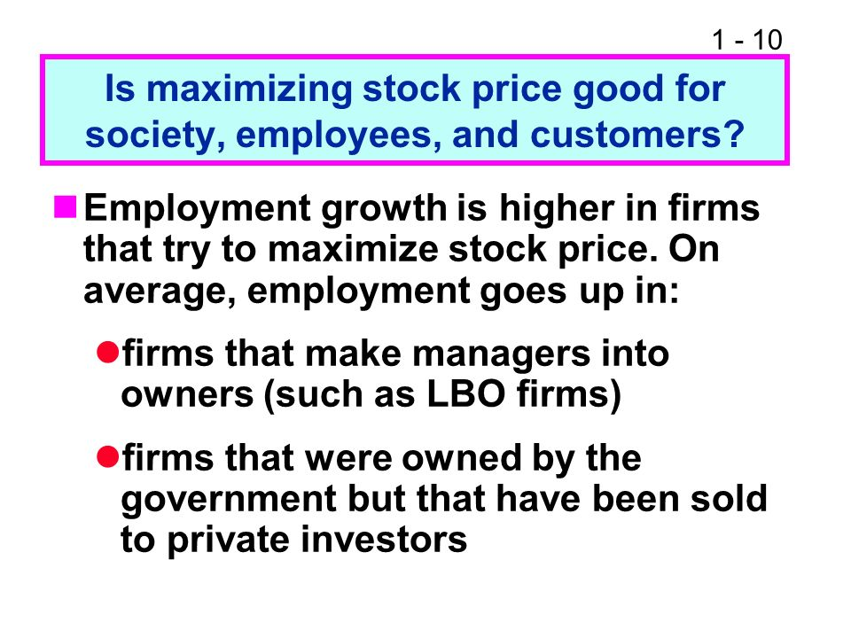 1 - 10 Is maximizing stock price good for society, employees, and customers? Employment growth is higher in firms that try to maximize stock price. On