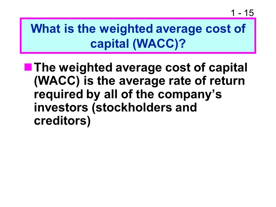 1 - 15 What is the weighted average cost of capital (WACC)? The weighted average cost of capital (WACC) is the average rate of return required by all