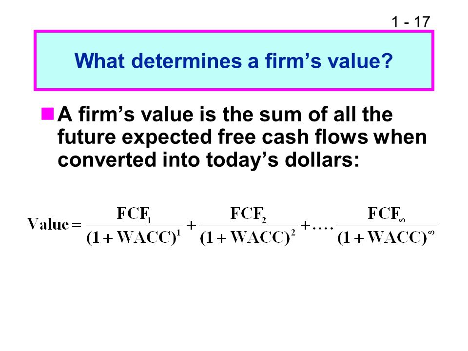 1 - 17 What determines a firms value? A firms value is the sum of all the future expected free cash flows when converted into todays dollars: