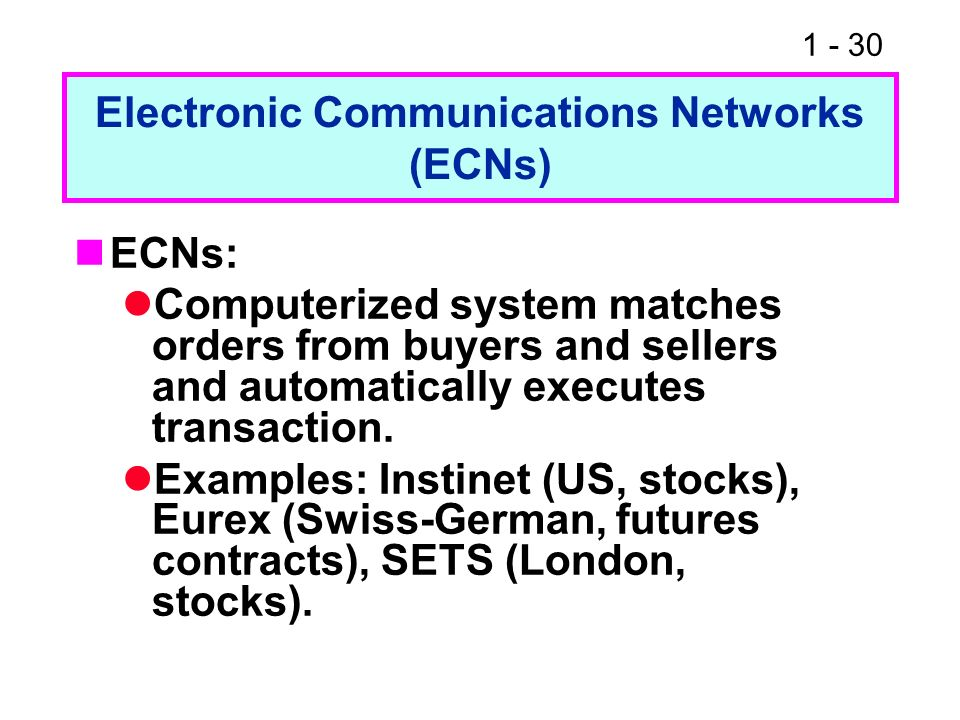 1 - 30 Electronic Communications Networks (ECNs) ECNs: Computerized system matches orders from buyers and sellers and automatically executes transacti