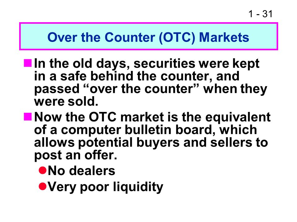 1 - 31 Over the Counter (OTC) Markets In the old days, securities were kept in a safe behind the counter, and passed over the counter when they were s