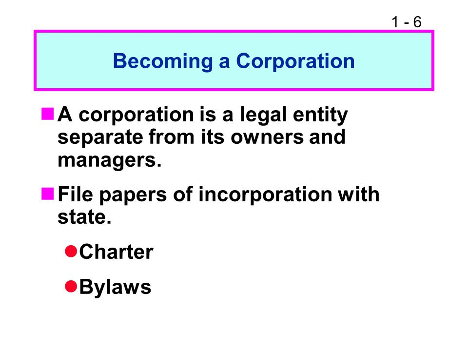 1 - 6 Becoming a Corporation A corporation is a legal entity separate from its owners and managers. File papers of incorporation with state. Charter B
