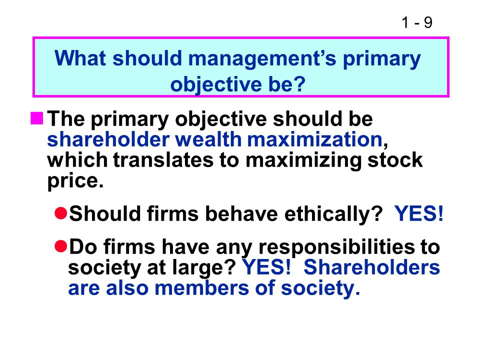 1 - 9 The primary objective should be shareholder wealth maximization, which translates to maximizing stock price. Should firms behave ethically? YES!