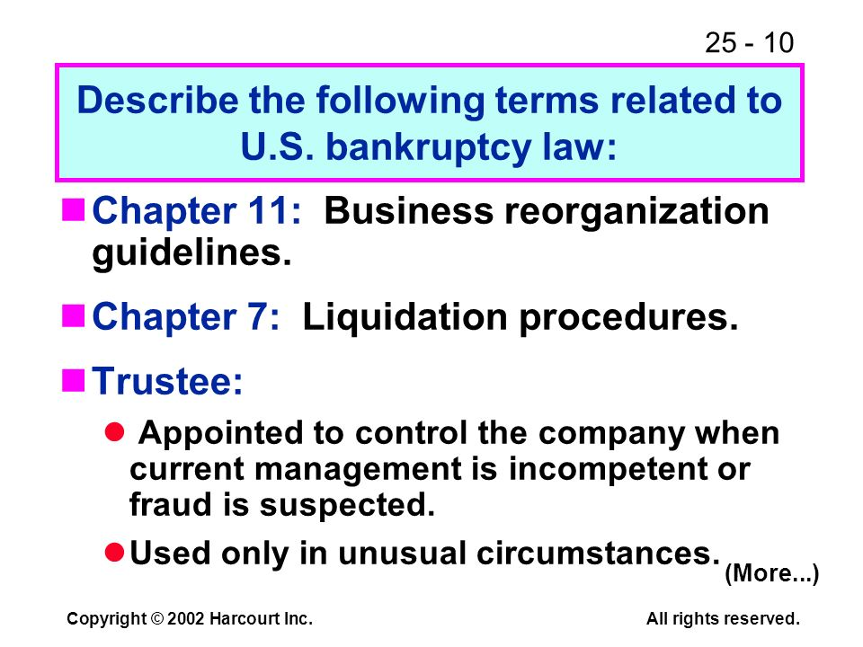 25 - 10 Copyright © 2002 Harcourt Inc.All rights reserved. Chapter 11: Business reorganization guidelines. Chapter 7: Liquidation procedures. Trustee: