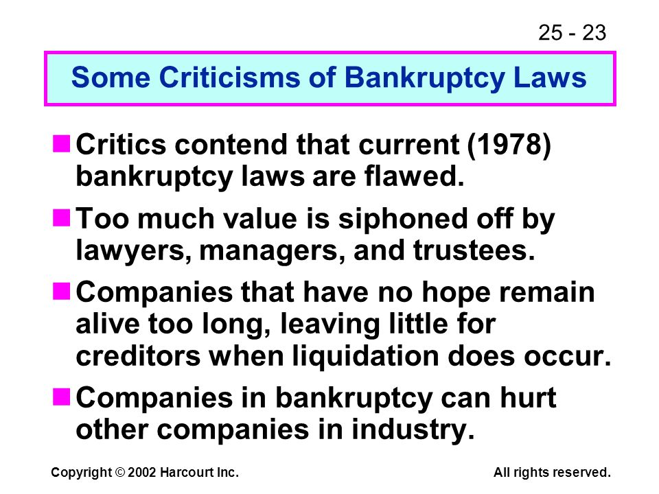 25 - 23 Copyright © 2002 Harcourt Inc.All rights reserved. Critics contend that current (1978) bankruptcy laws are flawed. Too much value is siphoned