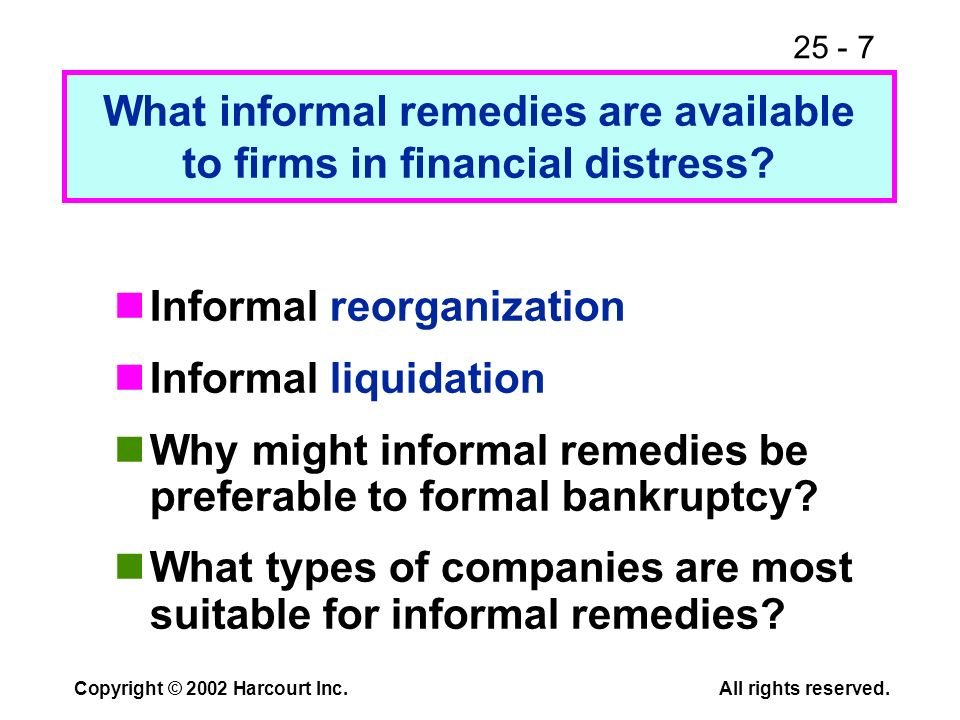 25 - 7 Copyright © 2002 Harcourt Inc.All rights reserved. Informal reorganization Informal liquidation Why might informal remedies be preferable to fo