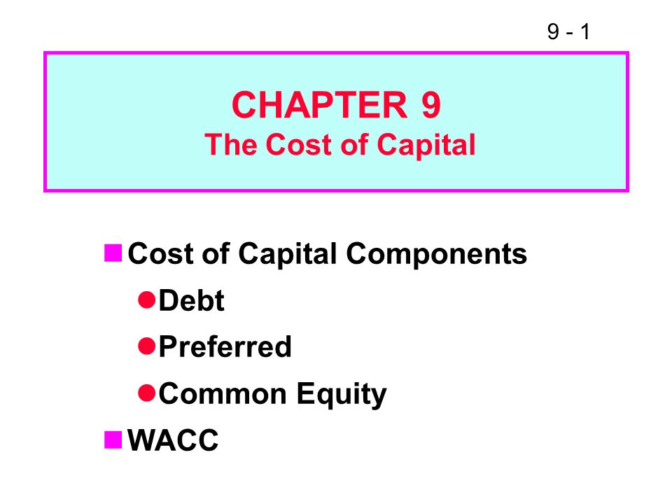 9 - 1 CHAPTER 9 The Cost of Capital Cost of Capital Components Debt Preferred Common Equity WACC
