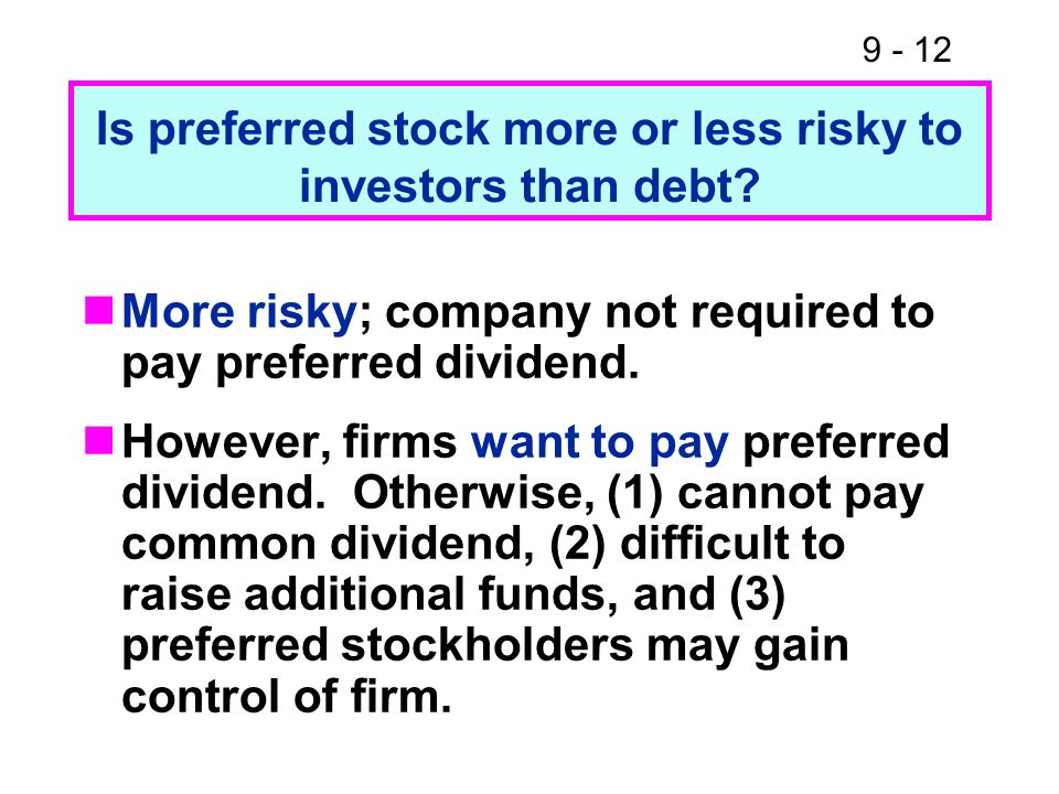 9 - 12 Is preferred stock more or less risky to investors than debt? More risky; company not required to pay preferred dividend. However, firms want t