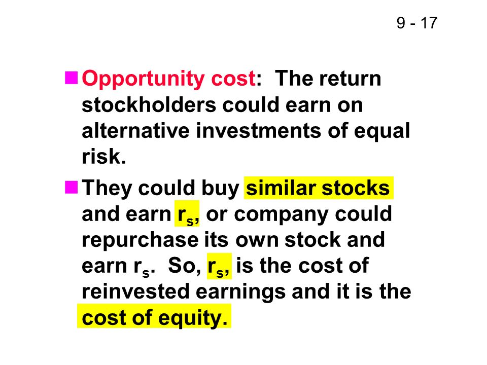 9 - 17 Opportunity cost: The return stockholders could earn on alternative investments of equal risk. They could buy similar stocks and earn r s, or c