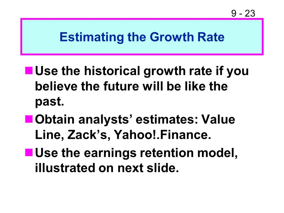 9 - 23 Estimating the Growth Rate Use the historical growth rate if you believe the future will be like the past. Obtain analysts estimates: Value Lin
