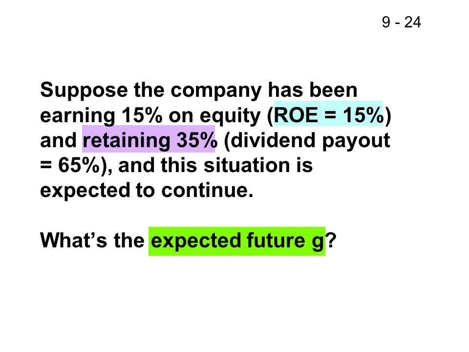 9 - 24 Suppose the company has been earning 15% on equity (ROE = 15%) and retaining 35% (dividend payout = 65%), and this situation is expected to con