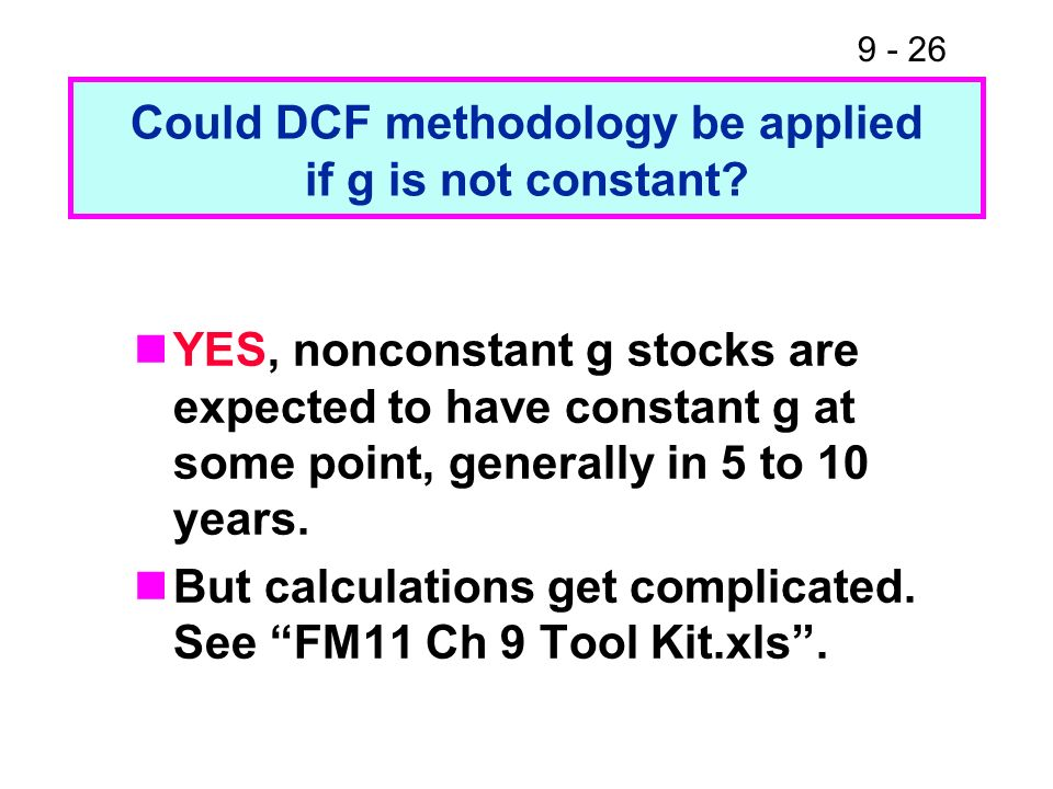 9 - 26 Could DCF methodology be applied if g is not constant? YES, nonconstant g stocks are expected to have constant g at some point, generally in 5