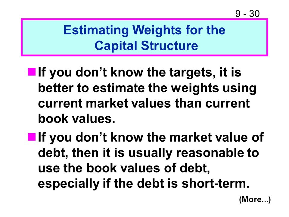 9 - 30 Estimating Weights for the Capital Structure If you dont know the targets, it is better to estimate the weights using current market values tha