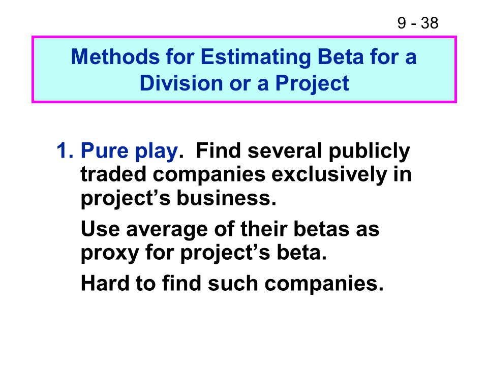 9 - 38 Methods for Estimating Beta for a Division or a Project 1.Pure play. Find several publicly traded companies exclusively in projects business. U