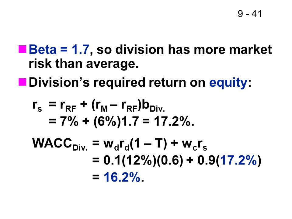 9 - 41 Beta = 1.7, so division has more market risk than average. Divisions required return on equity: r s = r RF + (r M – r RF )b Div. = 7% + (6%)1.7