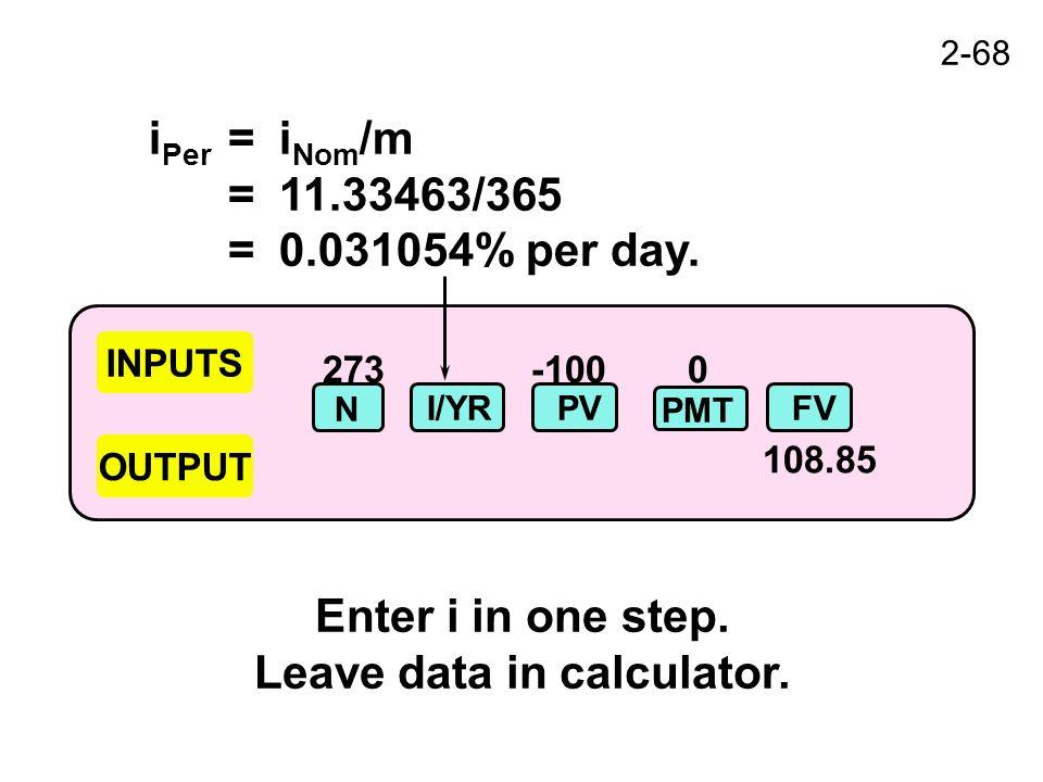 2-68 273-100 0 108.85 INPUTS OUTPUT N I/YRPVFV PMT i Per =i Nom /m =11.33463/365 =0.031054% per day.