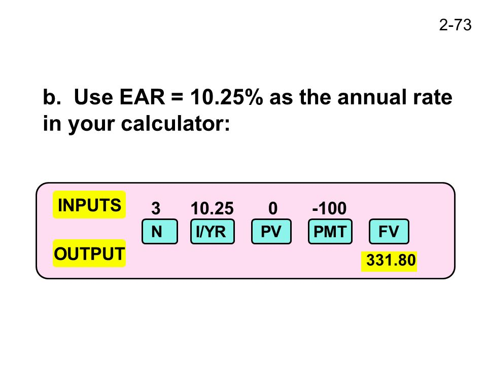 2-73 3 10.25 0 -100 INPUTS OUTPUT N I/YR PVFV PMT 331.80 b. Use EAR = 10.25% as the annual rate in your calculator: