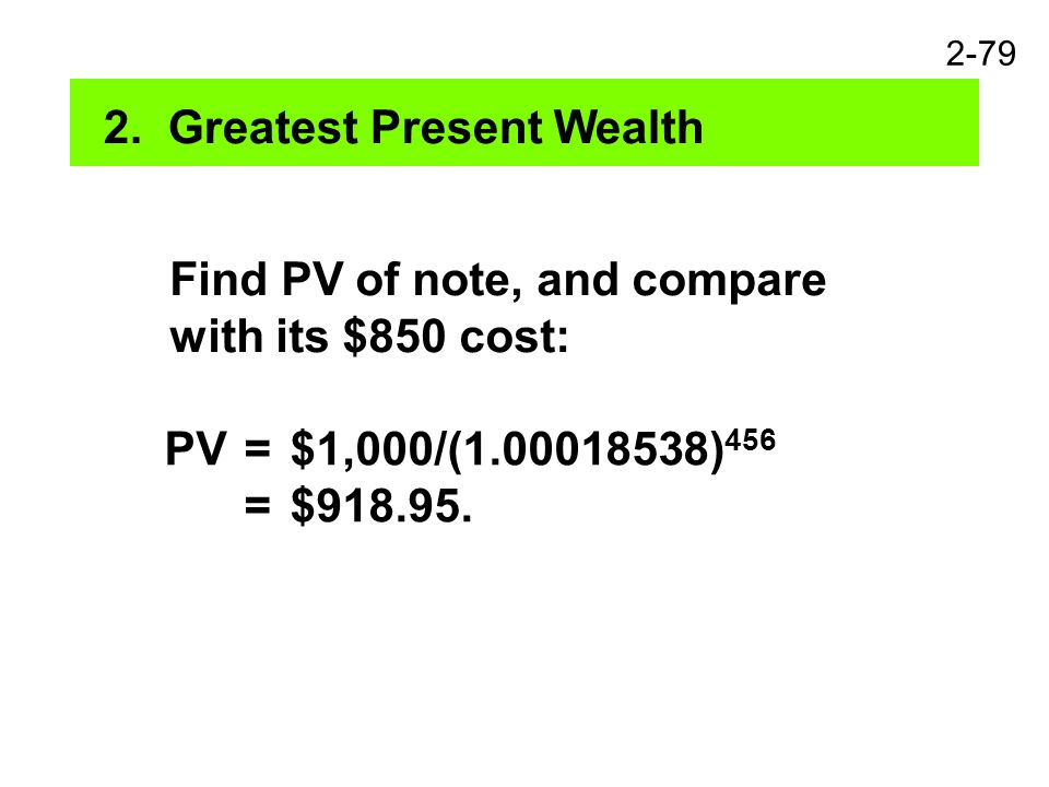 2-79 2. Greatest Present Wealth Find PV of note, and compare with its $850 cost: PV=$1,000/(1.00018538) 456 =$918.95.