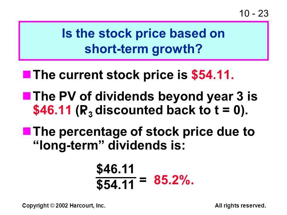 10 - 23 Copyright © 2002 Harcourt, Inc.All rights reserved. The current stock price is $54.11. The PV of dividends beyond year 3 is $46.11 (P 3 discou