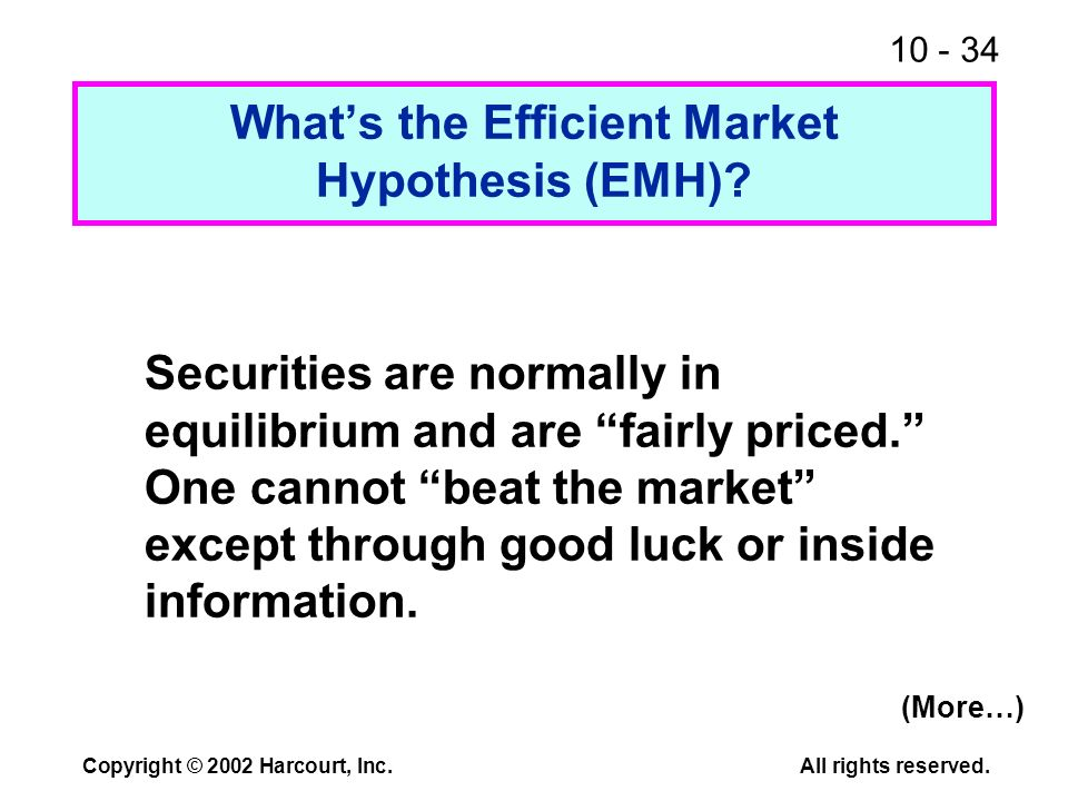 10 - 34 Copyright © 2002 Harcourt, Inc.All rights reserved. Whats the Efficient Market Hypothesis (EMH)? Securities are normally in equilibrium and ar