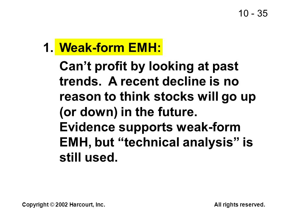 10 - 35 Copyright © 2002 Harcourt, Inc.All rights reserved. 1.Weak-form EMH: Cant profit by looking at past trends. A recent decline is no reason to t