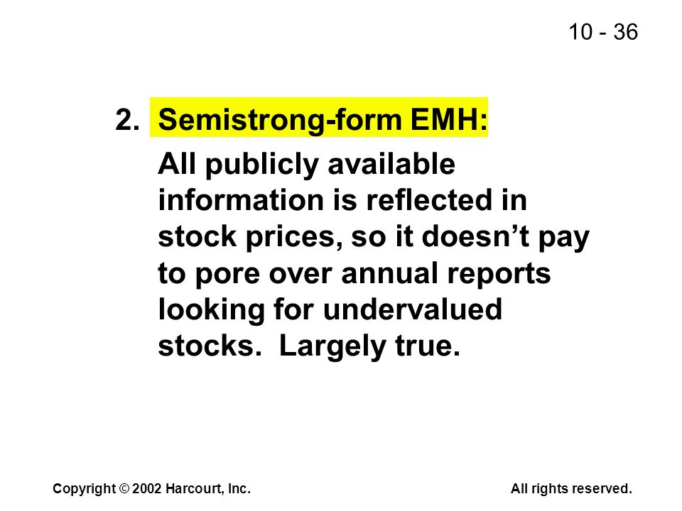 10 - 36 Copyright © 2002 Harcourt, Inc.All rights reserved. 2.Semistrong-form EMH: All publicly available information is reflected in stock prices, so