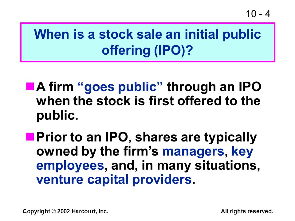 10 - 4 Copyright © 2002 Harcourt, Inc.All rights reserved. When is a stock sale an initial public offering (IPO)? A firm goes public through an IPO wh