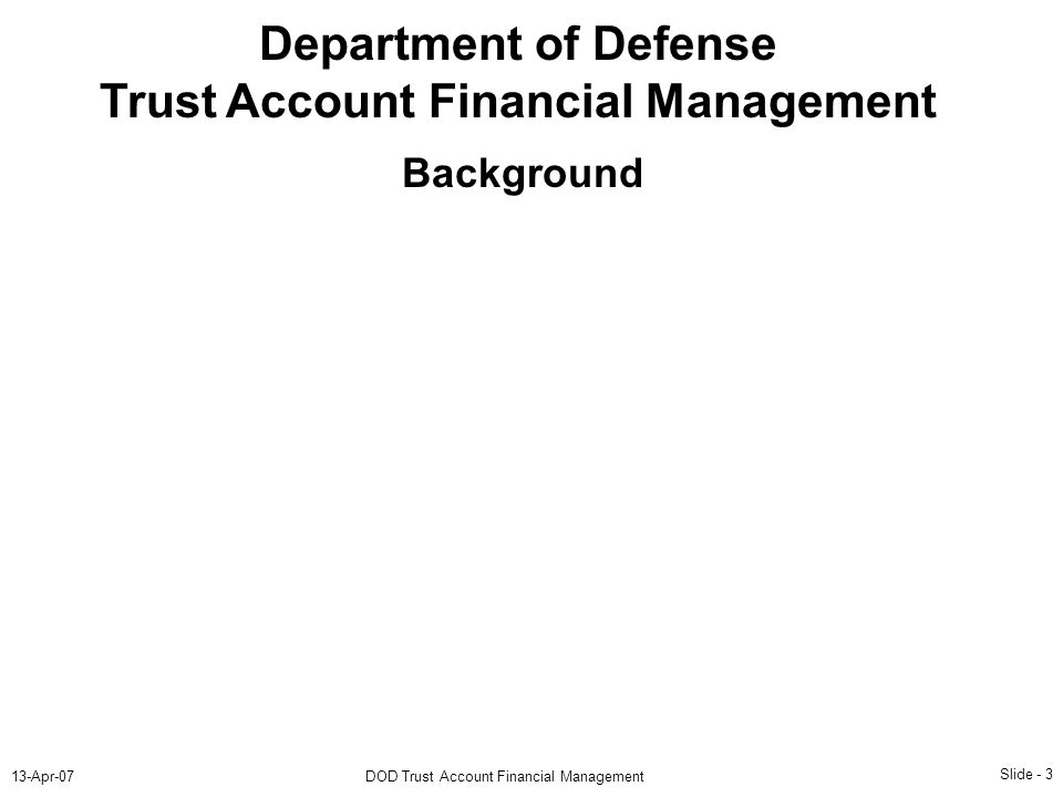 Slide - 3 13-Apr-07DOD Trust Account Financial Management Department of Defense Trust Account Financial Management Background