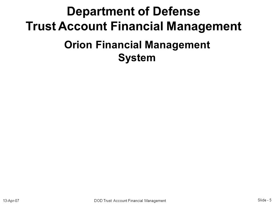 Slide - 5 13-Apr-07DOD Trust Account Financial Management Department of Defense Trust Account Financial Management Orion Financial Management System