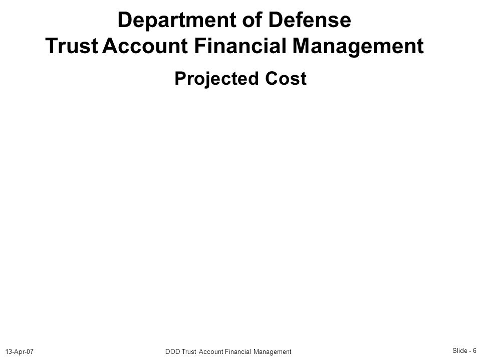Slide - 6 13-Apr-07DOD Trust Account Financial Management Department of Defense Trust Account Financial Management Projected Cost