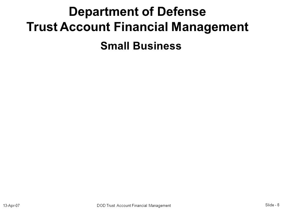 Slide - 8 13-Apr-07DOD Trust Account Financial Management Department of Defense Trust Account Financial Management Small Business