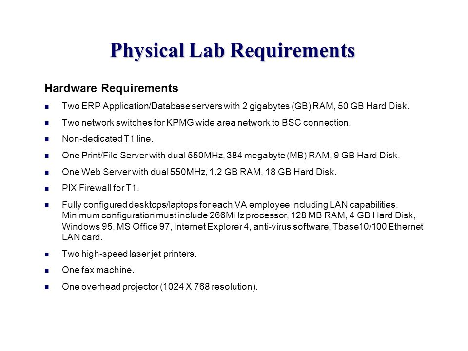 Physical Lab Requirements Hardware Requirements Two ERP Application/Database servers with 2 gigabytes (GB) RAM, 50 GB Hard Disk. Two network switches