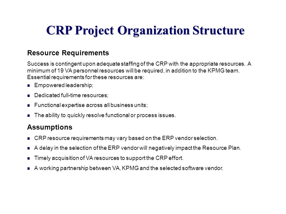 CRP Project Organization Structure Resource Requirements Success is contingent upon adequate staffing of the CRP with the appropriate resources. A min