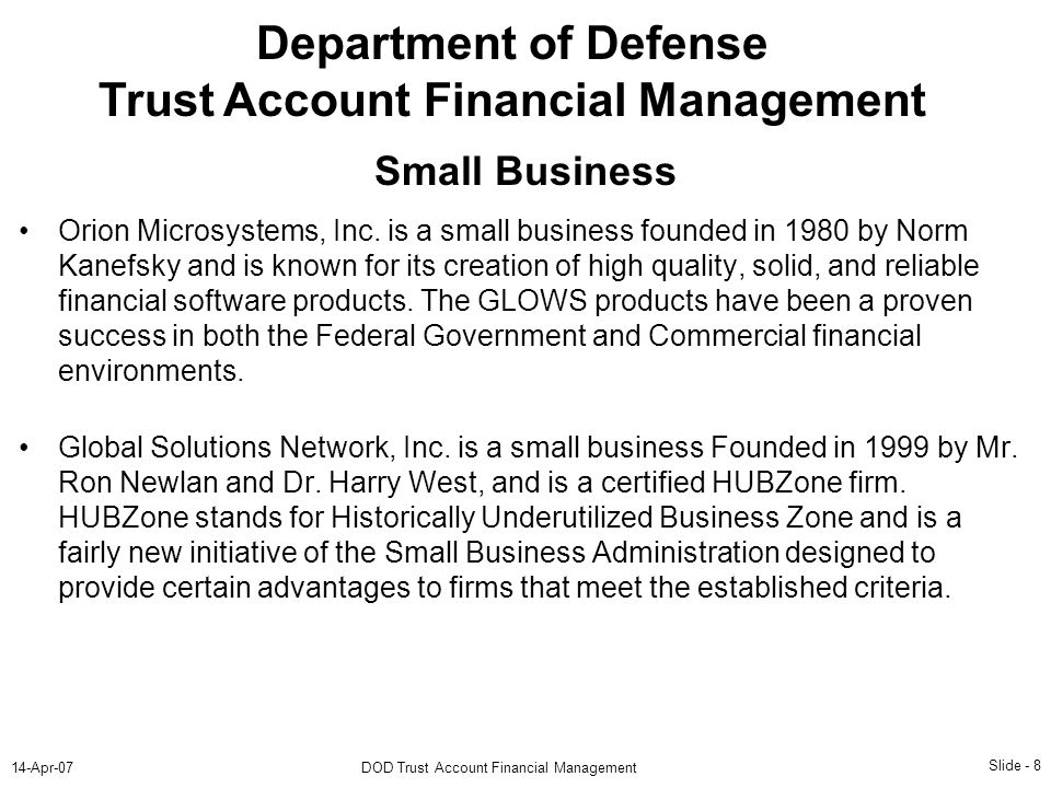 Slide - 8 14-Apr-07DOD Trust Account Financial Management Department of Defense Trust Account Financial Management Orion Microsystems, Inc. is a small